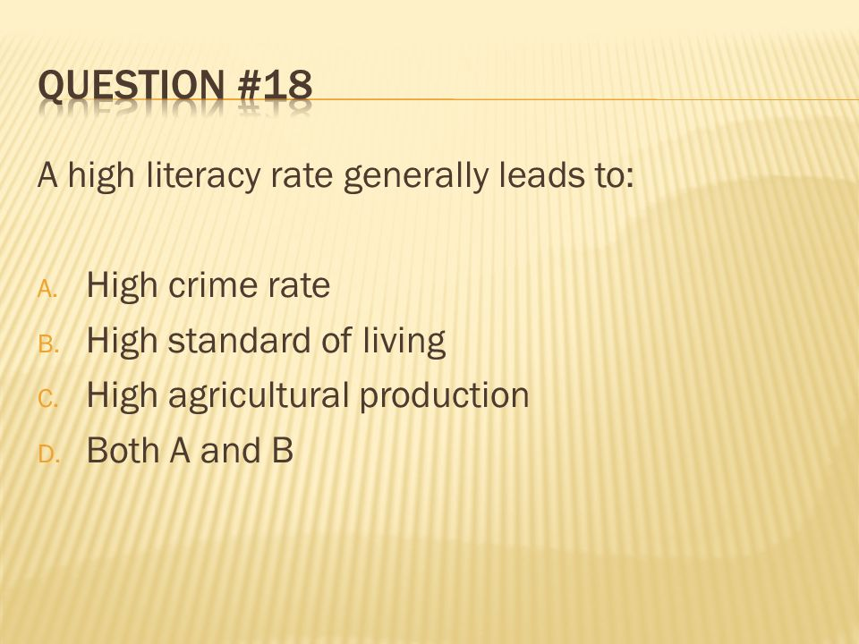 Question #18 A high literacy rate generally leads to: High crime rate