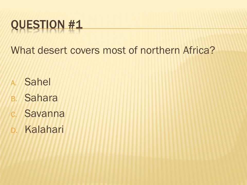Question #1 What desert covers most of northern Africa Sahel Sahara