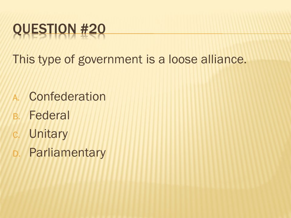 Question #20 This type of government is a loose alliance.