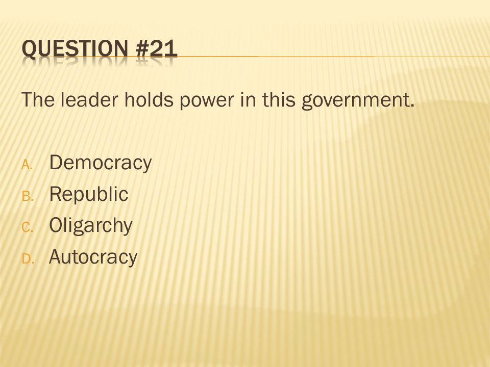 Question #21 The leader holds power in this government. Democracy