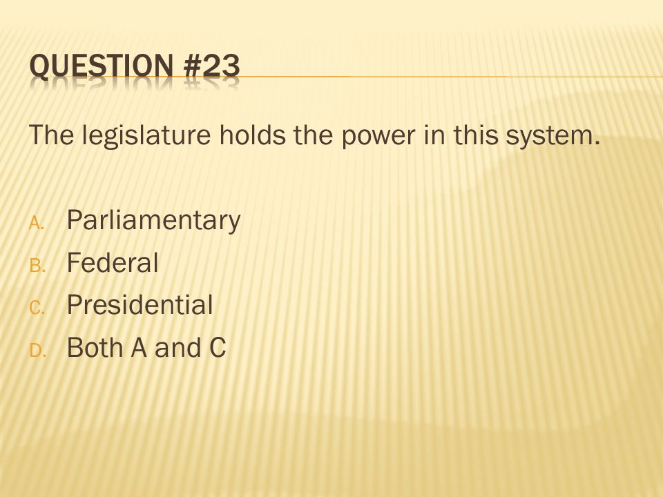 Question #23 The legislature holds the power in this system.