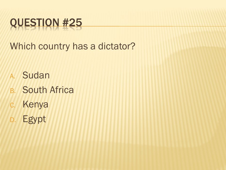 Question #25 Which country has a dictator Sudan South Africa Kenya