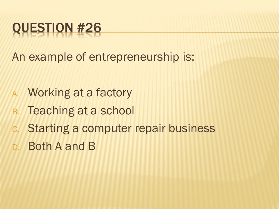 Question #26 An example of entrepreneurship is: Working at a factory