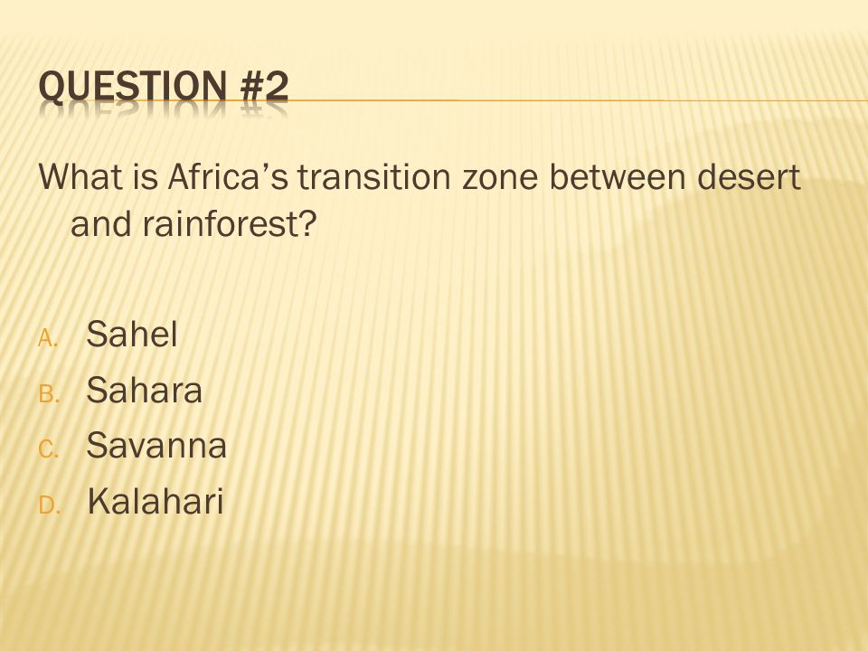 Question #2 What is Africa's transition zone between desert and rainforest Sahel. Sahara. Savanna.