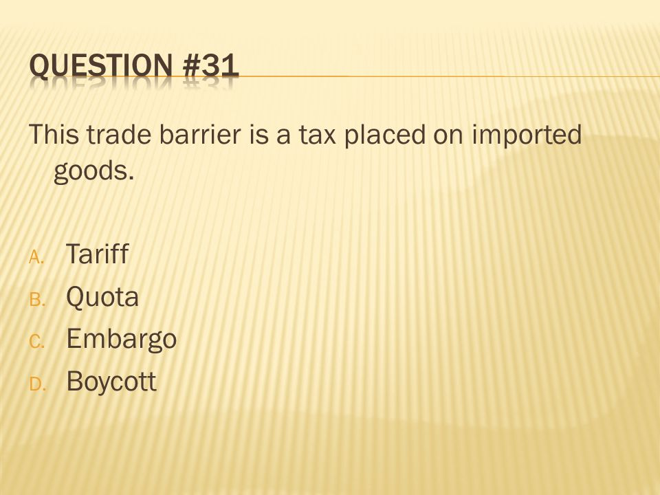 Question #31 This trade barrier is a tax placed on imported goods.