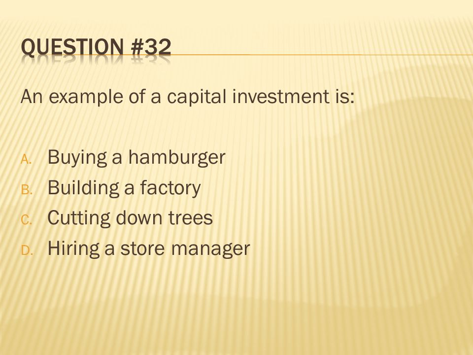 Question #32 An example of a capital investment is: Buying a hamburger