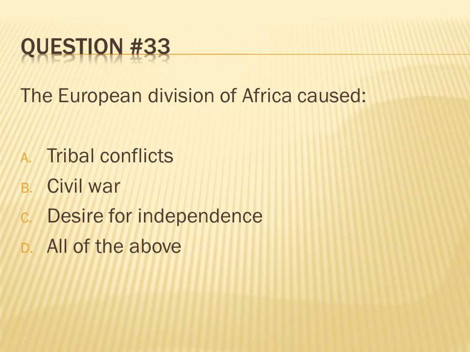 Question #33 The European division of Africa caused: Tribal conflicts