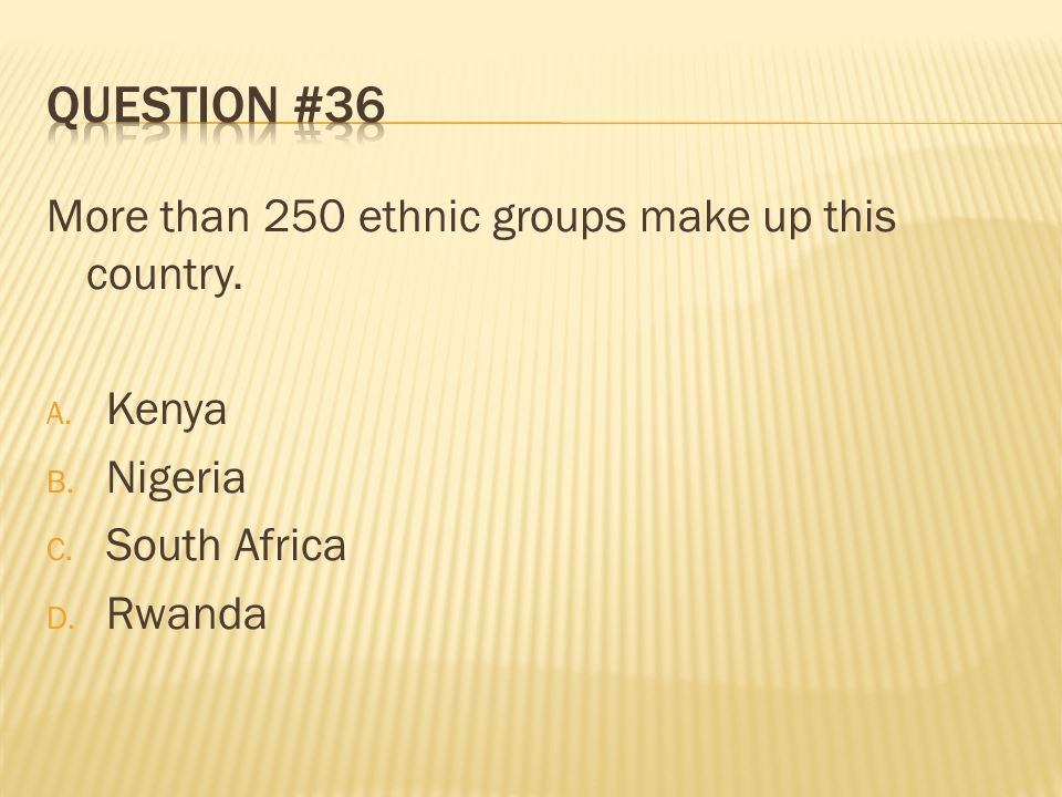 Question #36 More than 250 ethnic groups make up this country. Kenya