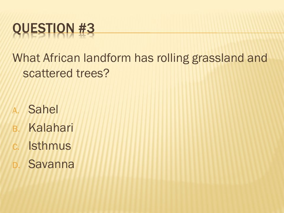 Question #3 What African landform has rolling grassland and scattered trees Sahel. Kalahari. Isthmus.