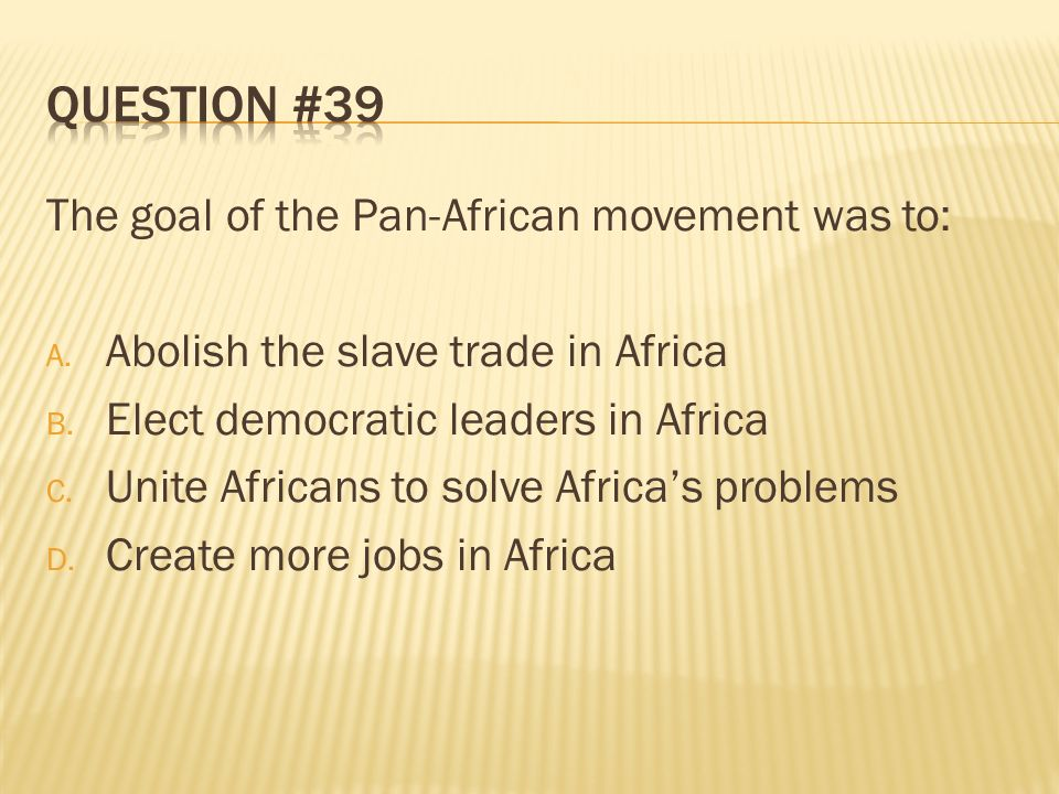 Question #39 The goal of the Pan-African movement was to: