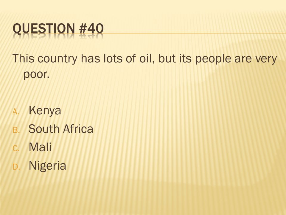 Question #40 This country has lots of oil, but its people are very poor. Kenya. South Africa. Mali.