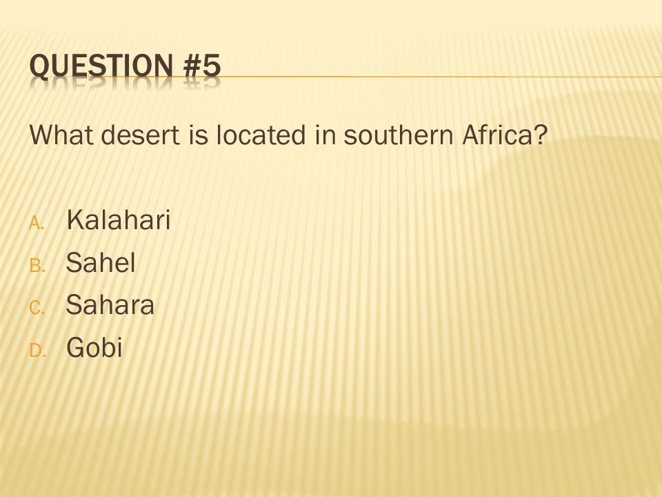 Question #5 What desert is located in southern Africa Kalahari Sahel