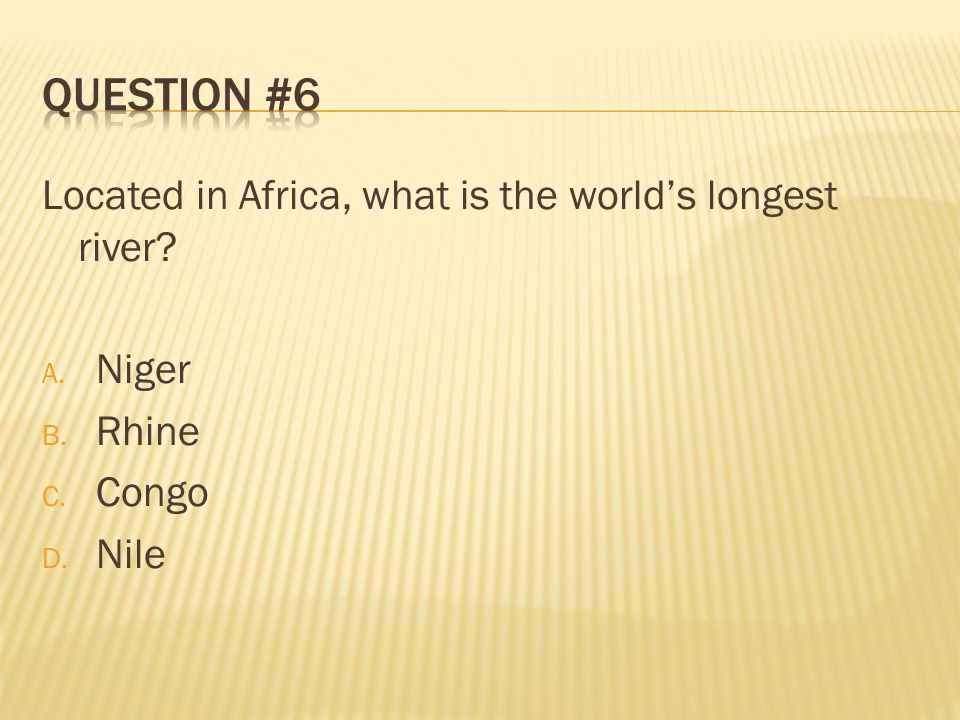Question #6 Located in Africa, what is the world's longest river