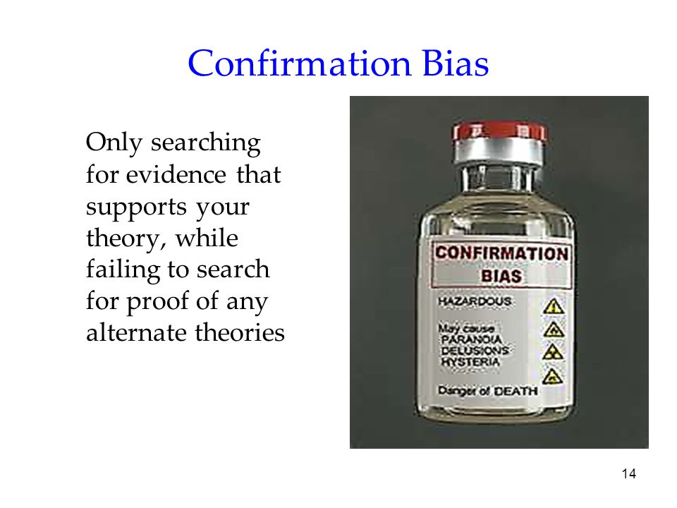 Confirmation Bias Only searching for evidence that supports your theory, while failing to search for proof of any alternate theories.