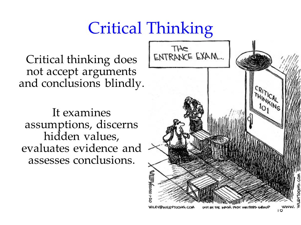 Critical thinking does not accept arguments and conclusions blindly.