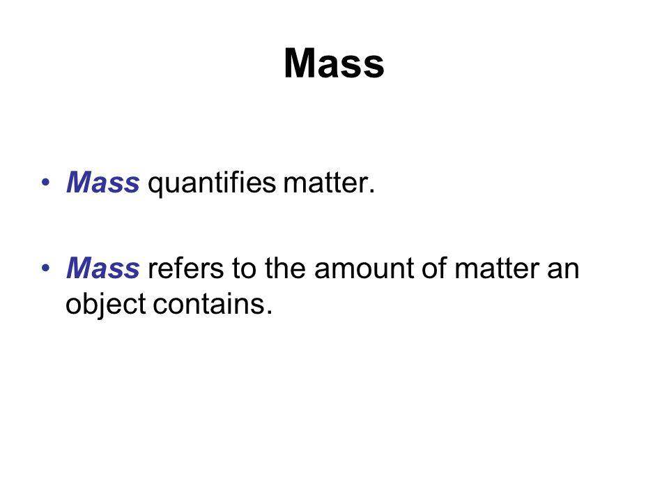 Mass Mass quantifies matter.