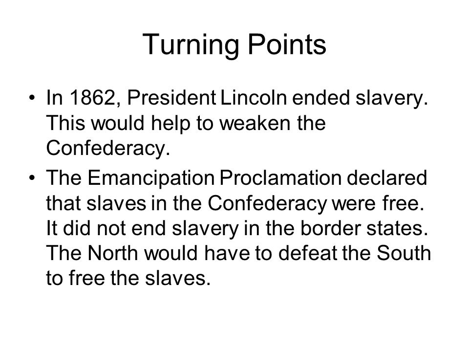 Turning Points In 1862, President Lincoln ended slavery. This would help to weaken the Confederacy.