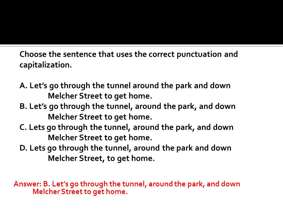 Choose the sentence that uses the correct punctuation and capitalization. A. Let's go through the tunnel around the park and down Melcher Street to get home. B. Let's go through the tunnel, around the park, and down Melcher Street to get home. C. Lets go through the tunnel, around the park, and down Melcher Street to get home. D. Lets go through the tunnel, around the park and down Melcher Street, to get home.