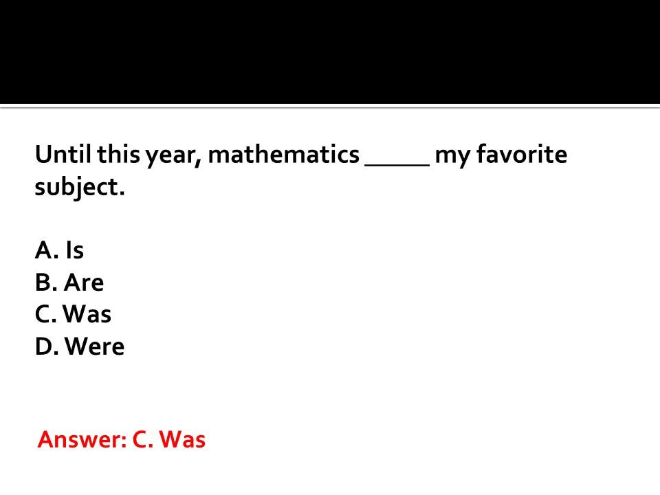 Until this year, mathematics _____ my favorite subject. A. Is B. Are C