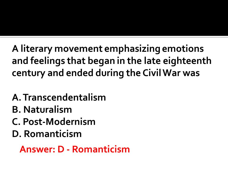 A literary movement emphasizing emotions and feelings that began in the late eighteenth century and ended during the Civil War was A. Transcendentalism B. Naturalism C. Post-Modernism D. Romanticism