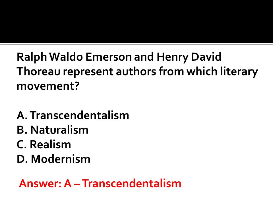 Ralph Waldo Emerson and Henry David Thoreau represent authors from which literary movement A. Transcendentalism B. Naturalism C. Realism D. Modernism