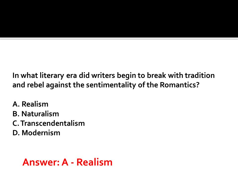 In what literary era did writers begin to break with tradition and rebel against the sentimentality of the Romantics A. Realism B. Naturalism C. Transcendentalism D. Modernism