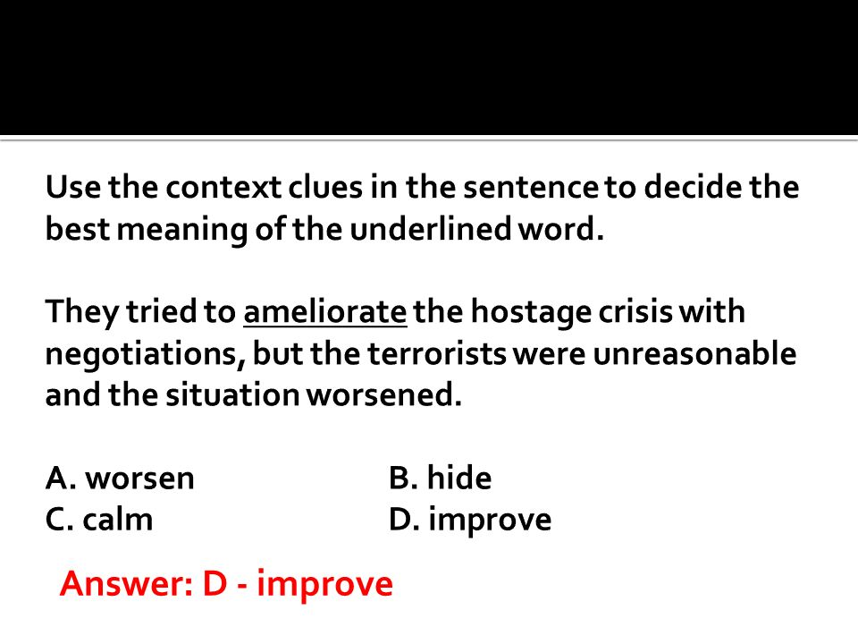 Use the context clues in the sentence to decide the best meaning of the underlined word. They tried to ameliorate the hostage crisis with negotiations, but the terrorists were unreasonable and the situation worsened. A. worsen B. hide C. calm D. improve