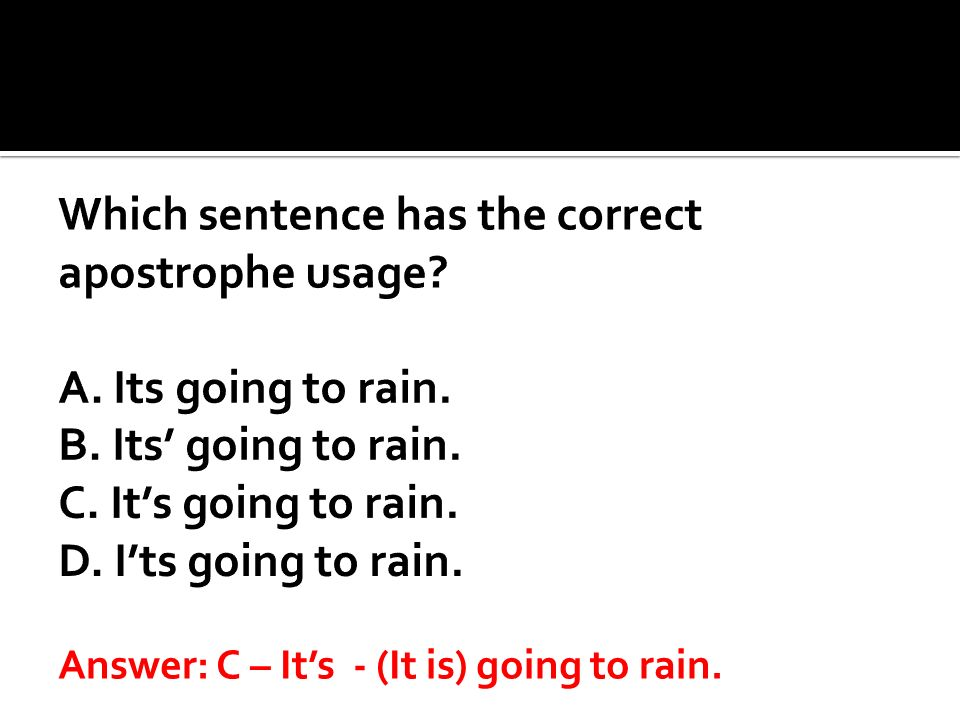 Which sentence has the correct apostrophe usage. A. Its going to rain