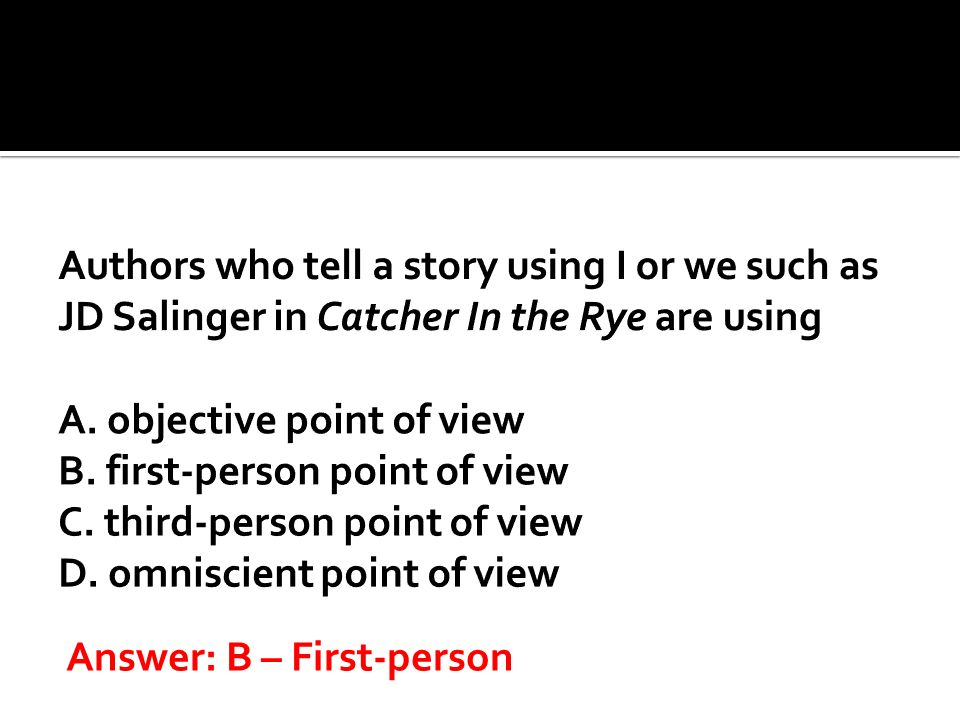 Authors who tell a story using I or we such as JD Salinger in Catcher In the Rye are using A. objective point of view B. first-person point of view C. third-person point of view D. omniscient point of view