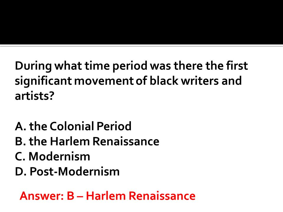 During what time period was there the first significant movement of black writers and artists A. the Colonial Period B. the Harlem Renaissance C. Modernism D. Post-Modernism
