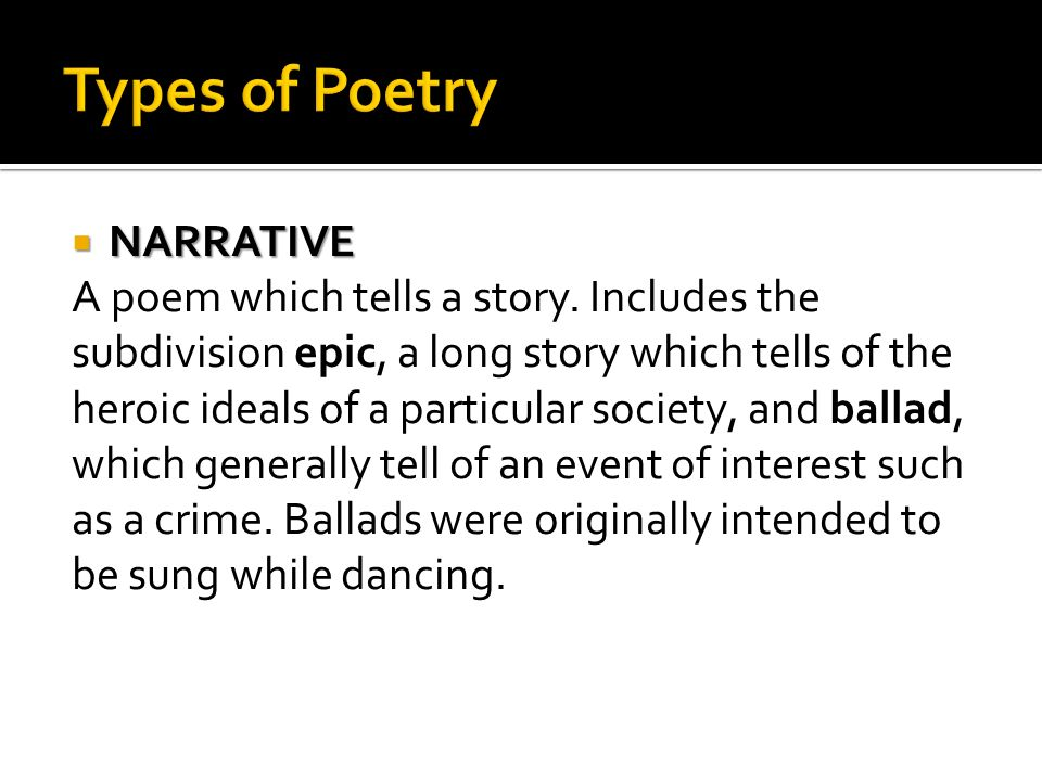 Types of Poetry NARRATIVE A poem which tells a story. Includes the
