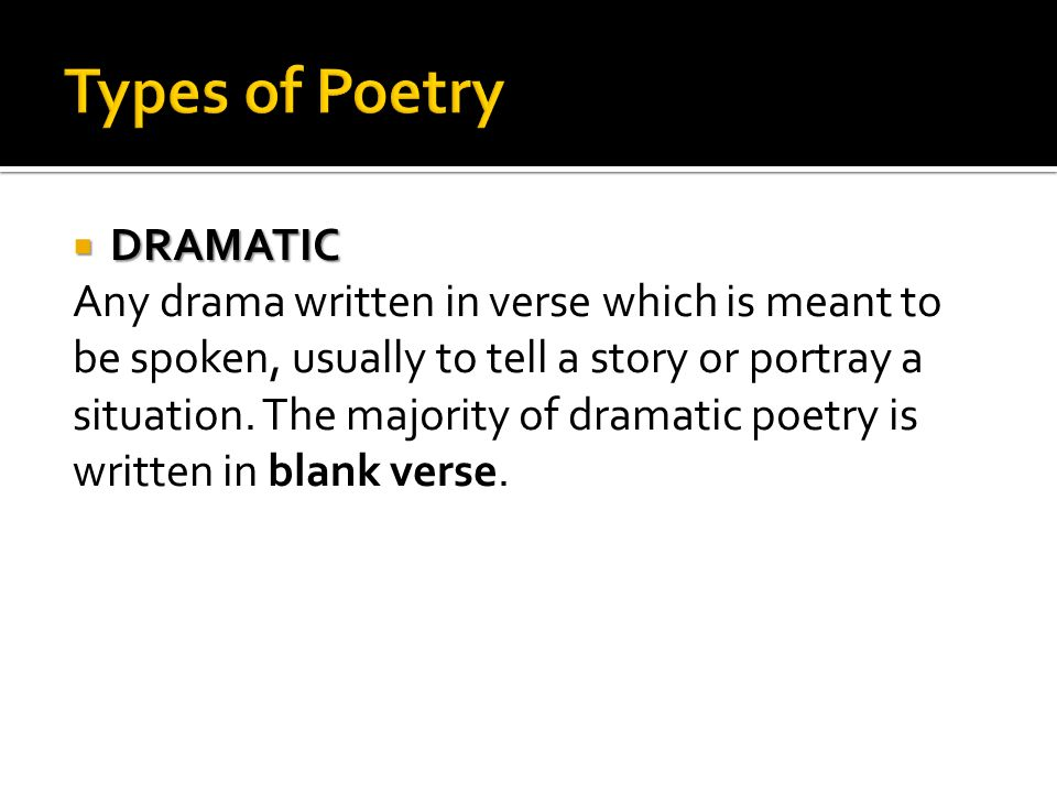 Types of Poetry DRAMATIC Any drama written in verse which is meant to