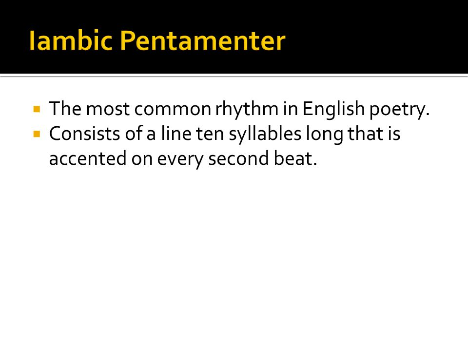 Iambic Pentamenter The most common rhythm in English poetry.
