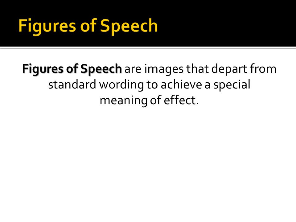 Figures of Speech Figures of Speech are images that depart from standard wording to achieve a special meaning of effect.