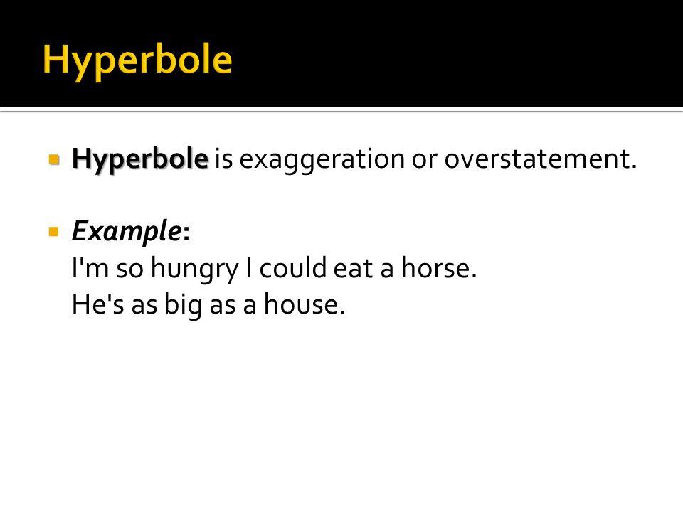 Hyperbole Hyperbole is exaggeration or overstatement.