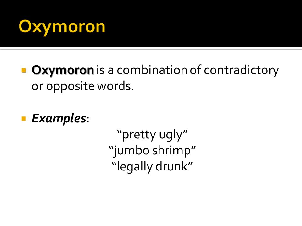 Oxymoron Oxymoron is a combination of contradictory or opposite words.