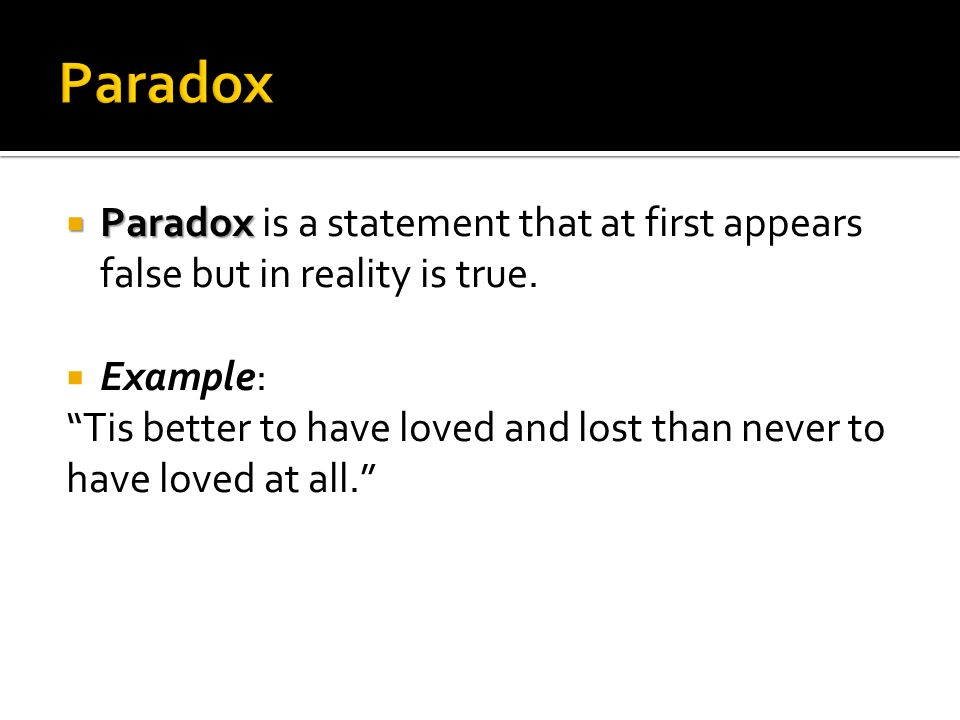 Paradox Paradox is a statement that at first appears false but in reality is true. Example: Tis better to have loved and lost than never to.