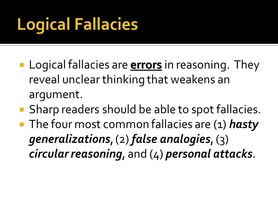 Logical Fallacies Logical fallacies are errors in reasoning. They reveal unclear thinking that weakens an argument.