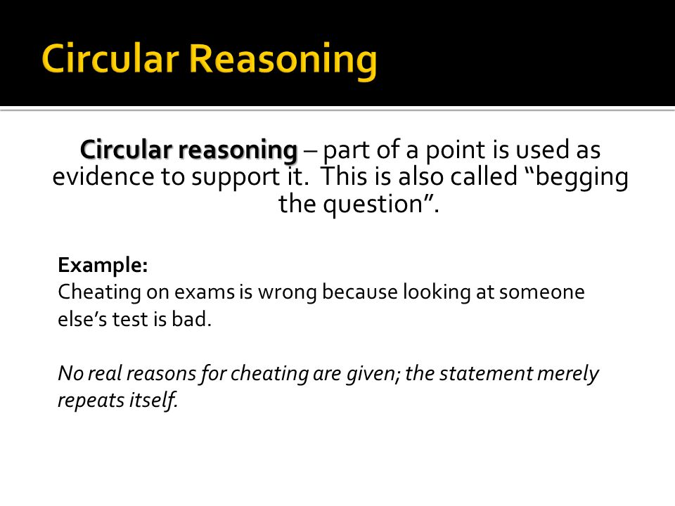 Circular Reasoning Circular reasoning – part of a point is used as evidence to support it. This is also called begging the question .