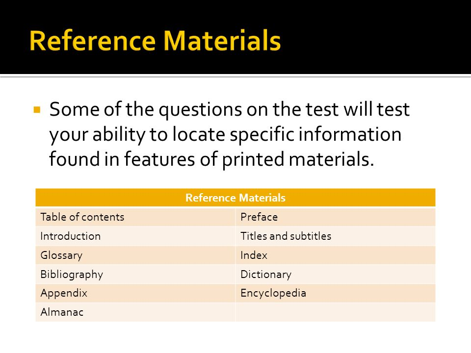 Reference Materials Some of the questions on the test will test your ability to locate specific information found in features of printed materials.