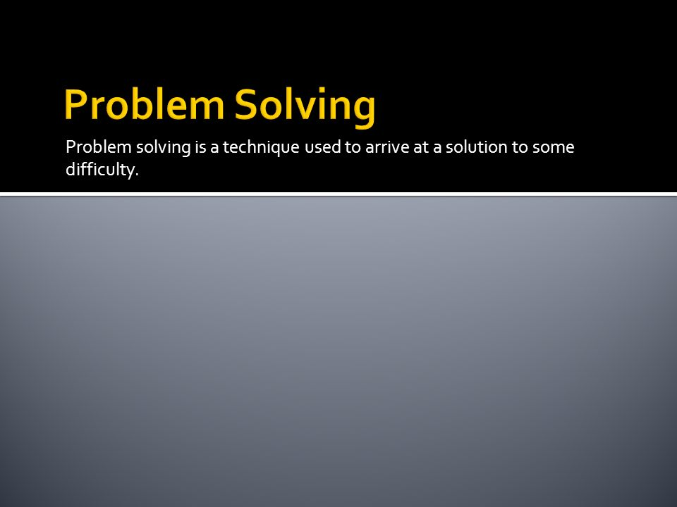 Problem Solving Problem solving is a technique used to arrive at a solution to some difficulty.