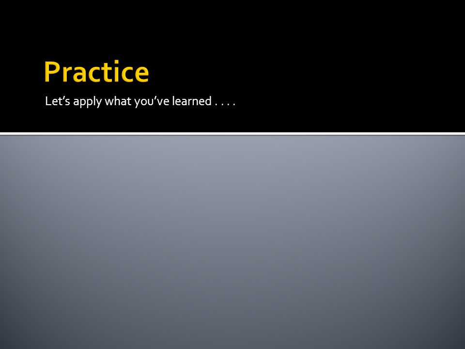 Practice Let's apply what you've learned . . . .