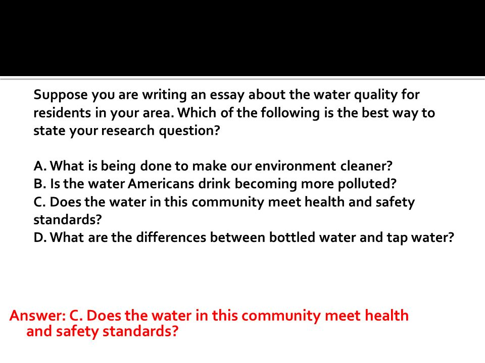 Suppose you are writing an essay about the water quality for residents in your area. Which of the following is the best way to state your research question A. What is being done to make our environment cleaner B. Is the water Americans drink becoming more polluted C. Does the water in this community meet health and safety standards D. What are the differences between bottled water and tap water