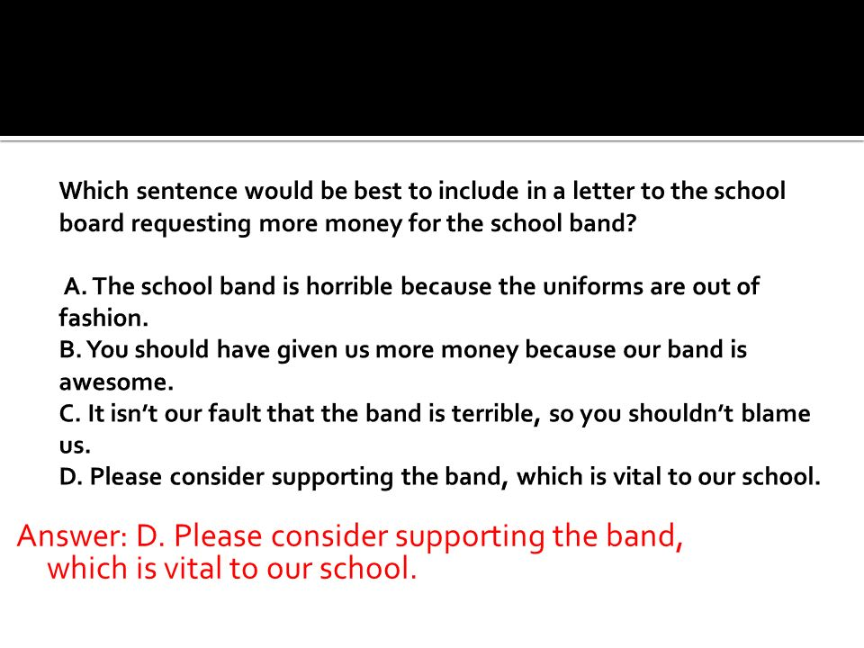 Which sentence would be best to include in a letter to the school board requesting more money for the school band A. The school band is horrible because the uniforms are out of fashion. B. You should have given us more money because our band is awesome. C. It isn't our fault that the band is terrible, so you shouldn't blame us. D. Please consider supporting the band, which is vital to our school.
