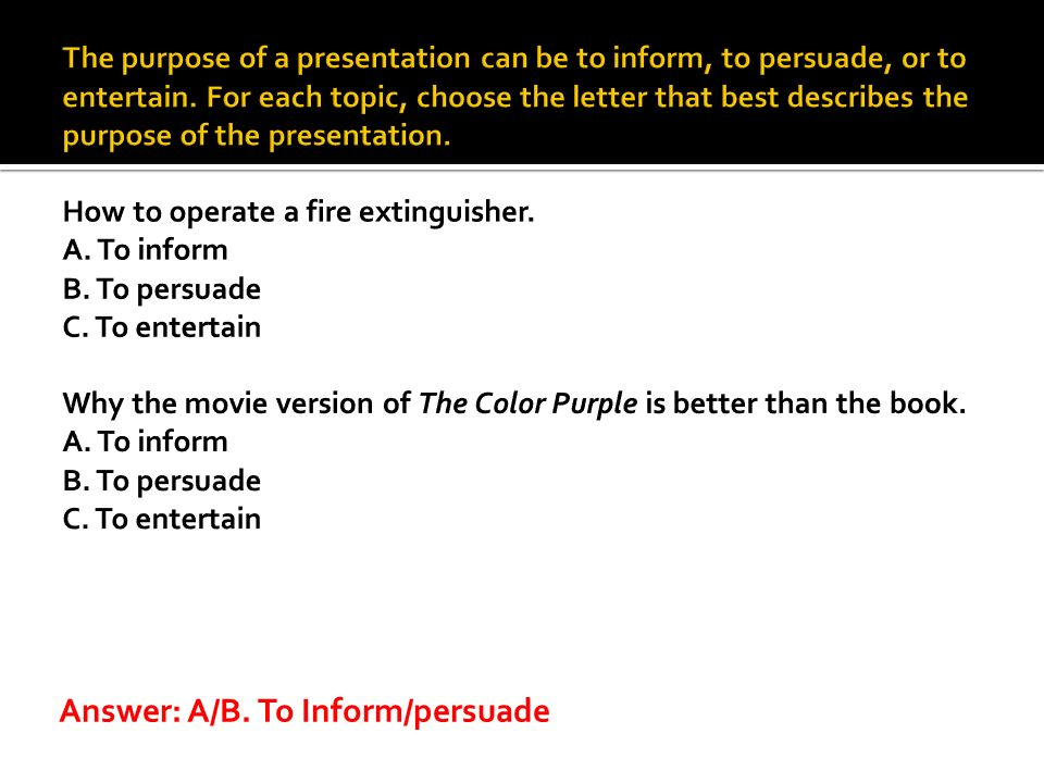 Answer: A/B. To Inform/persuade