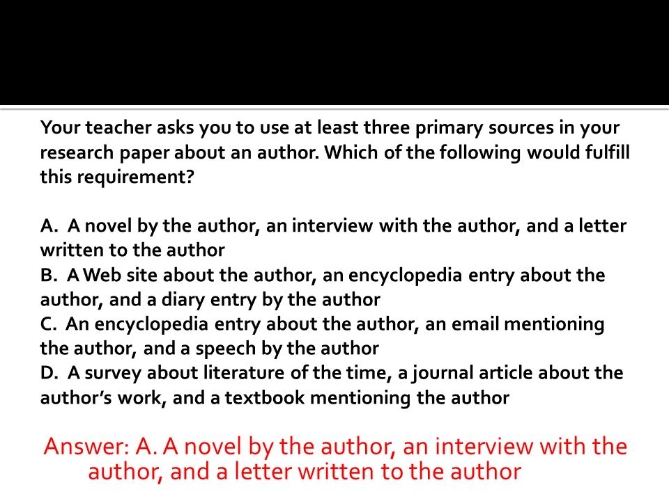 Your teacher asks you to use at least three primary sources in your research paper about an author. Which of the following would fulfill this requirement A. A novel by the author, an interview with the author, and a letter written to the author B. A Web site about the author, an encyclopedia entry about the author, and a diary entry by the author C. An encyclopedia entry about the author, an email mentioning the author, and a speech by the author D. A survey about literature of the time, a journal article about the author's work, and a textbook mentioning the author