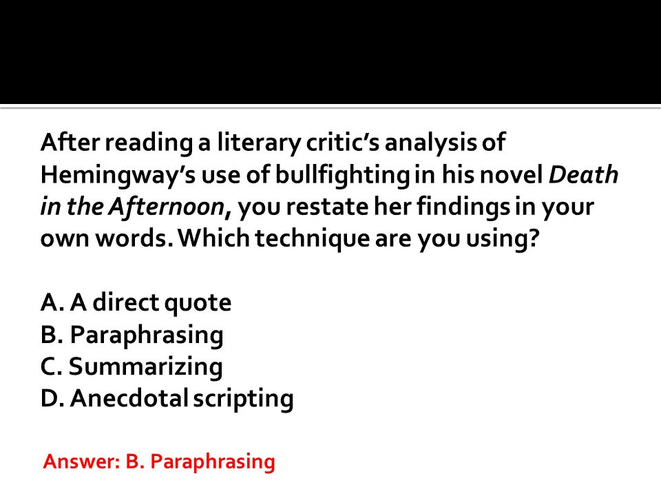 After reading a literary critic's analysis of Hemingway's use of bullfighting in his novel Death in the Afternoon, you restate her findings in your own words. Which technique are you using A. A direct quote B. Paraphrasing C. Summarizing D. Anecdotal scripting