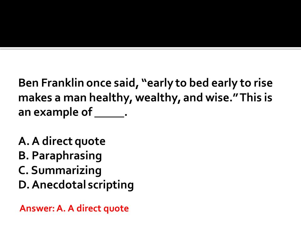 Ben Franklin once said, early to bed early to rise makes a man healthy, wealthy, and wise. This is an example of _____. A. A direct quote B. Paraphrasing C. Summarizing D. Anecdotal scripting