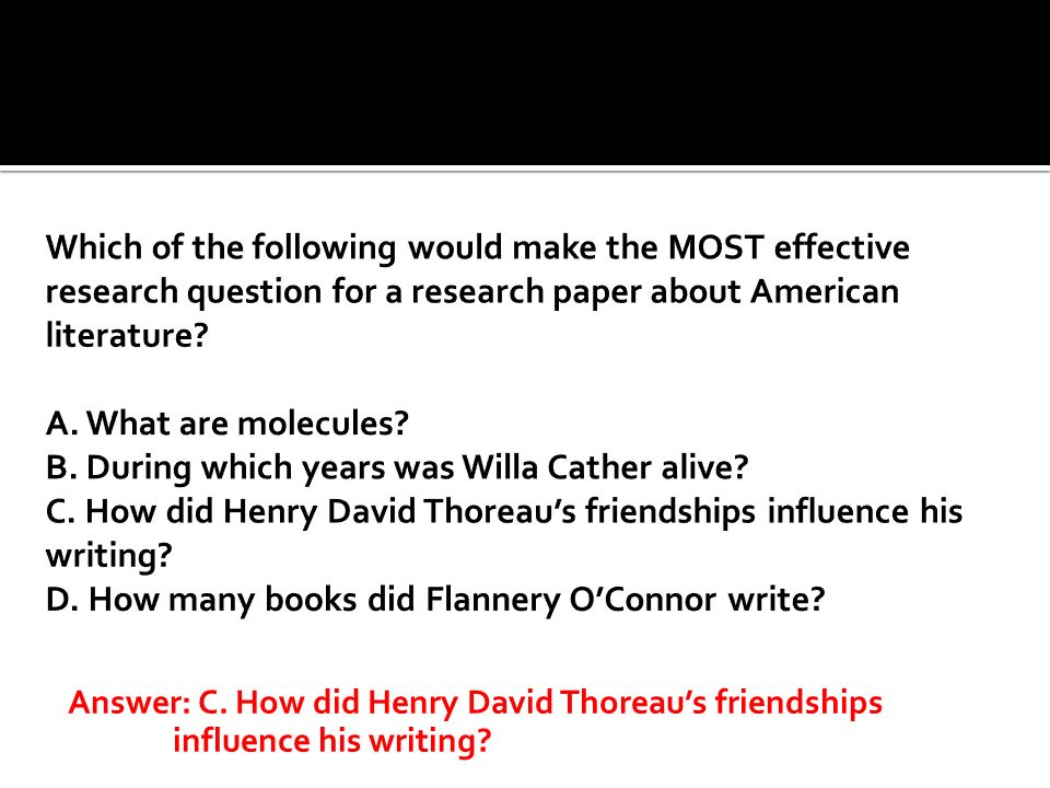 Which of the following would make the MOST effective research question for a research paper about American literature A. What are molecules B. During which years was Willa Cather alive C. How did Henry David Thoreau's friendships influence his writing D. How many books did Flannery O'Connor write