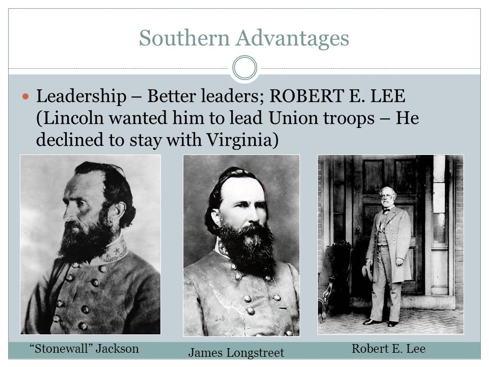 Southern Advantages Leadership – Better leaders; ROBERT E. LEE (Lincoln wanted him to lead Union troops – He declined to stay with Virginia)